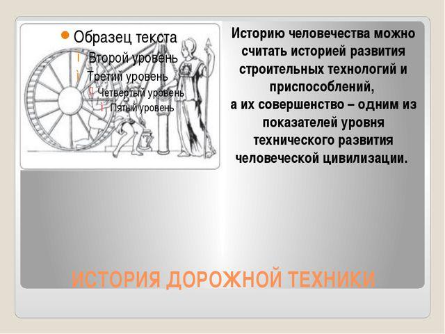 ИСТОРИЯ ДОРОЖНОЙ ТЕХНИКИ Историю человечества можно считать историей развития...