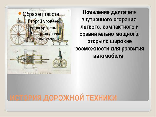 ИСТОРИЯ ДОРОЖНОЙ ТЕХНИКИ Появление двигателя внутреннего сгорания, легкого, к...