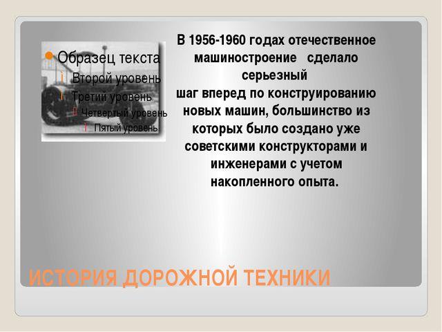 ИСТОРИЯ ДОРОЖНОЙ ТЕХНИКИ В 1956-1960 годах отечественное машиностроение сдела...