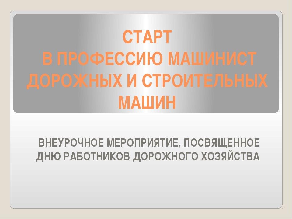 СТАРТ В ПРОФЕССИЮ МАШИНИСТ ДОРОЖНЫХ И СТРОИТЕЛЬНЫХ МАШИН ВНЕУРОЧНОЕ МЕРОПРИЯТ...