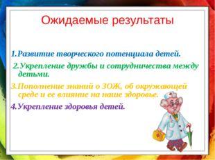 Ожидаемые результаты 1.Развитие творческого потенциала детей. 2.Укрепление др