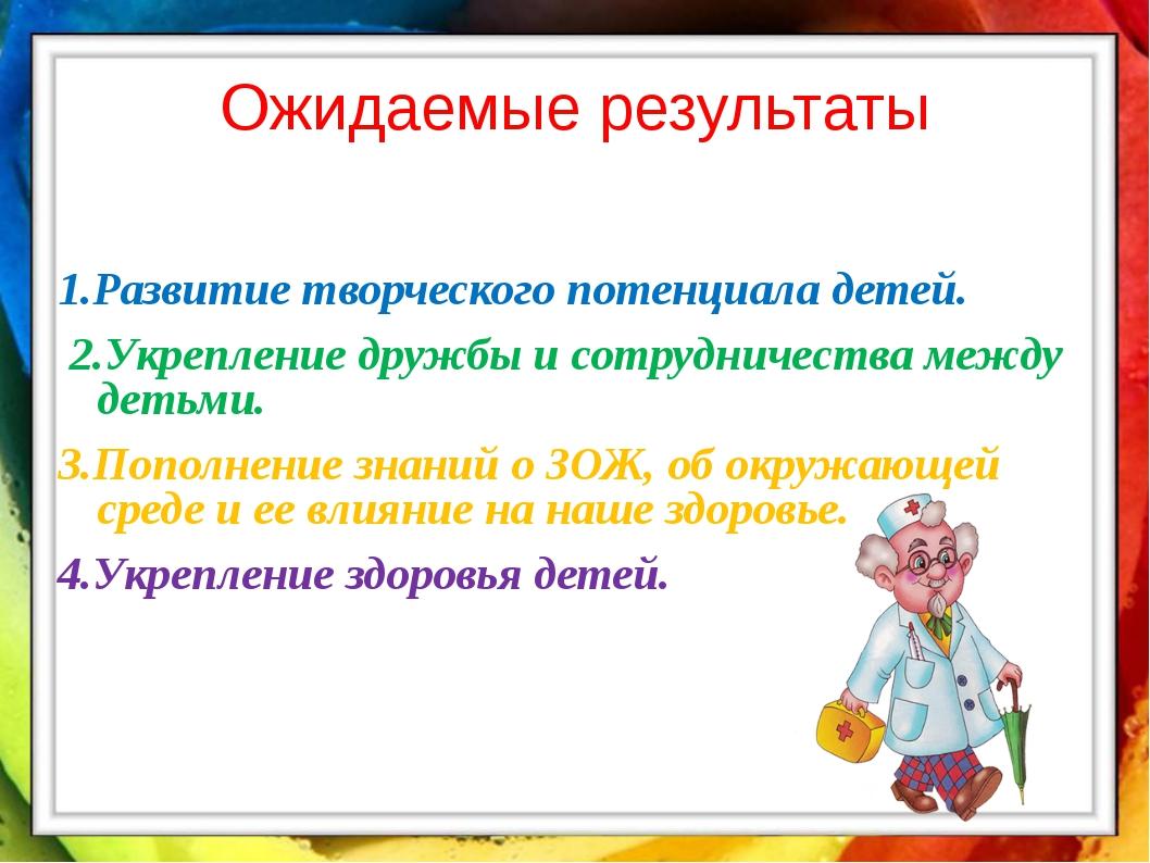 Ожидаемые результаты 1.Развитие творческого потенциала детей. 2.Укрепление др...