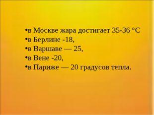 в Москве жара достигает 35-36 °C в Берлине -18, в Варшаве — 25, в Вене -20, в