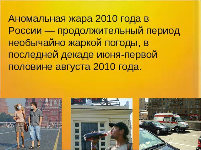 Аномальная жара 2010 года в России— продолжительный период необычайно жаркой...