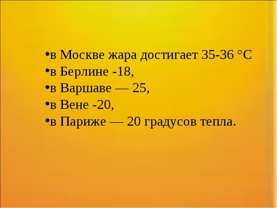 в Москве жара достигает 35-36 °C в Берлине -18, в Варшаве — 25, в Вене -20, в...
