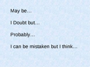 May be… I Doubt but… Probably… I can be mistaken but I think…