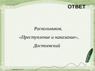 ОТВЕТ Раскольников, «Преступление и наказание», Достоевский