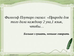 Философ Плутарх сказал: «Природа для того дала каждому 2 уха,1 язык, чтобы… Б
