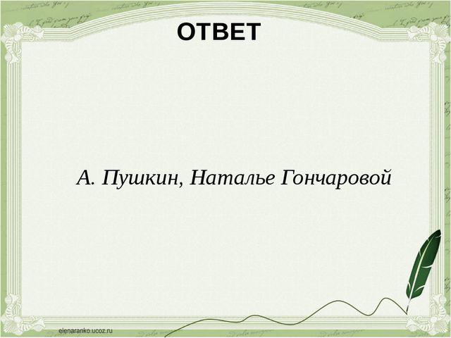 ОТВЕТ А. Пушкин, Наталье Гончаровой