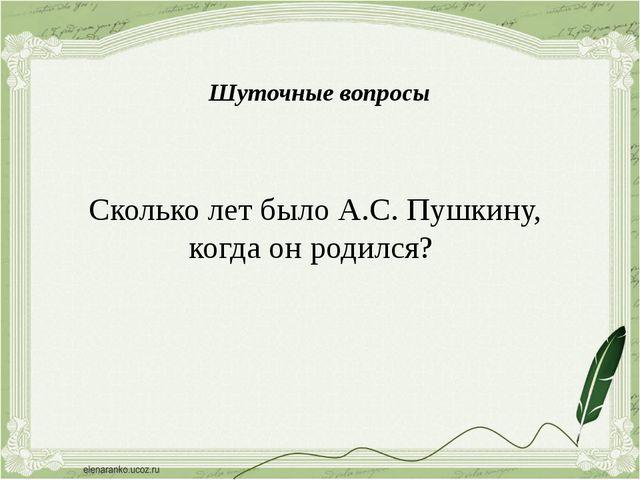 Сколько лет было А.С. Пушкину, когда он родился? Шуточные вопросы