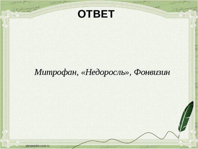 ОТВЕТ Митрофан, «Недоросль», Фонвизин