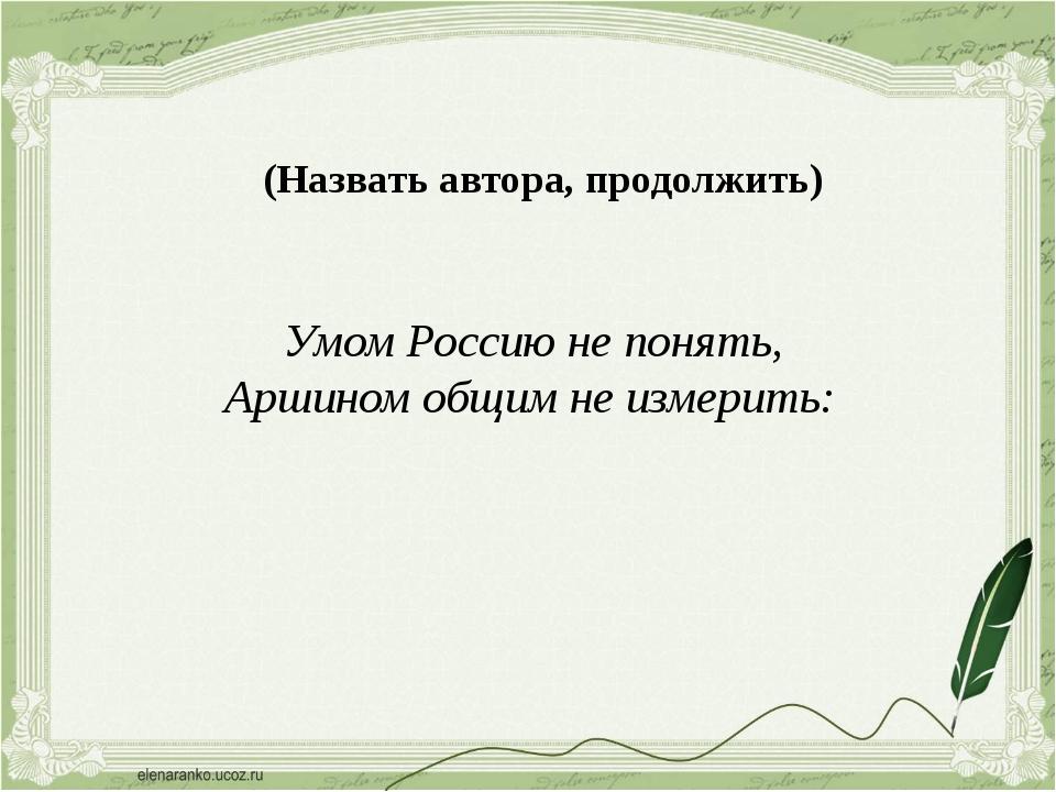 (Назвать автора, продолжить) Умом Россию не понять, Аршином общим не измерит...