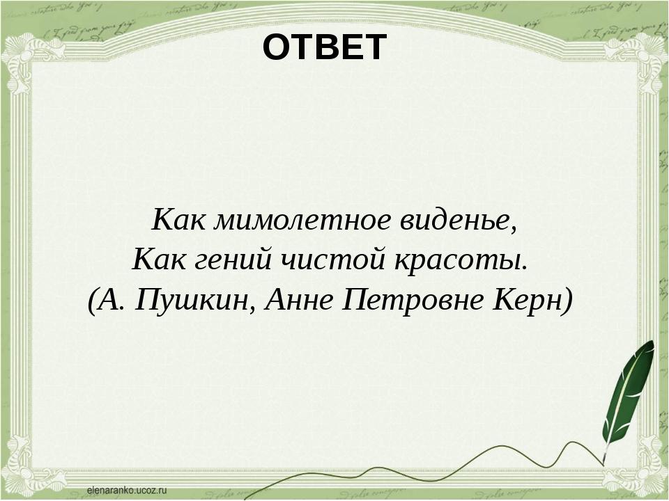 ОТВЕТ Как мимолетное виденье, Как гений чистой красоты. (А. Пушкин, Анне Пет...