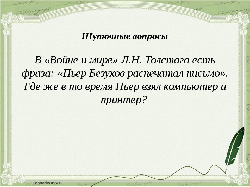 В «Войне и мире» Л.Н. Толстого есть фраза: «Пьер Безухов распечатал письмо»....