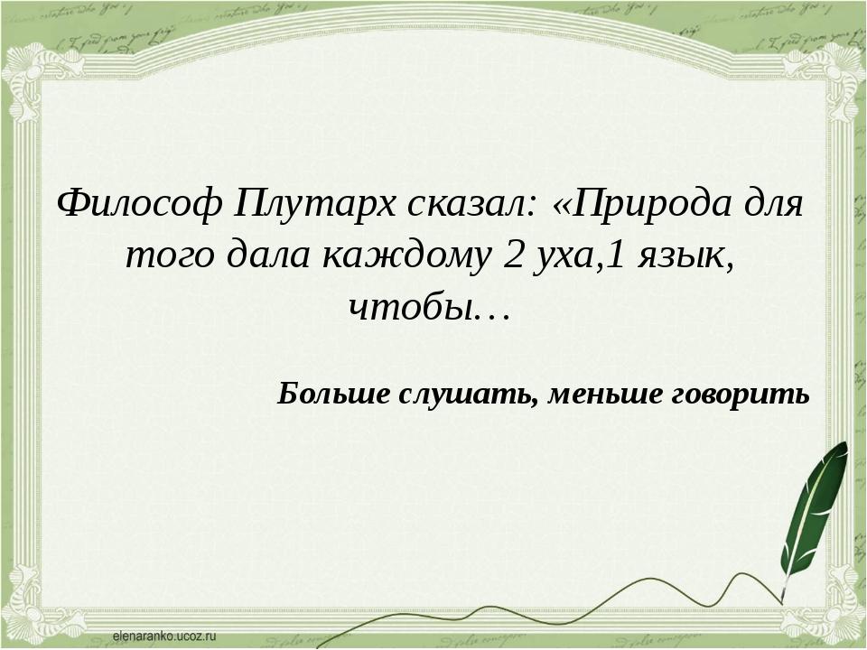 Философ Плутарх сказал: «Природа для того дала каждому 2 уха,1 язык, чтобы… Б...