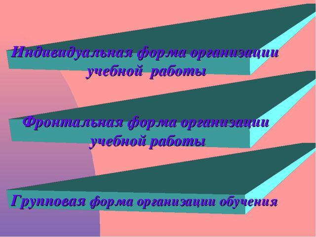 Индивидуальная форма организации учебной работы Фронтальная форма организации...