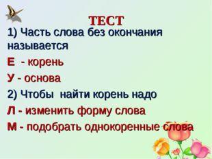 ТЕСТ 1) Часть слова без окончания называется Е - корень У - основа 2) Чтобы