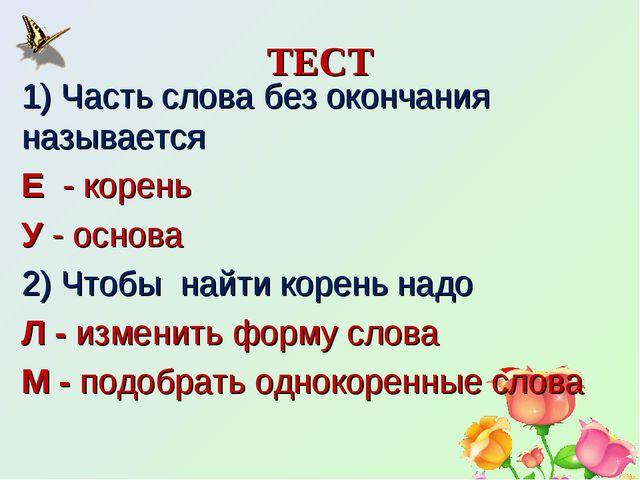 ТЕСТ 1) Часть слова без окончания называется Е - корень У - основа 2) Чтобы...