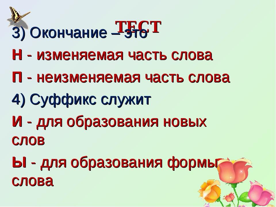 ТЕСТ 3) Окончание – это Н - изменяемая часть слова П - неизменяемая часть сло...