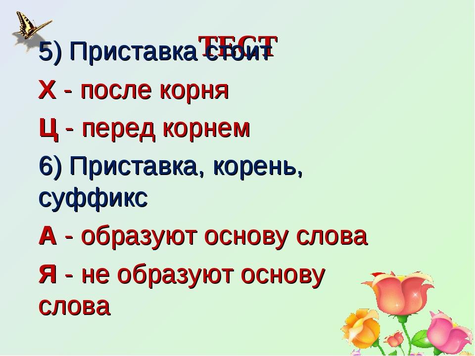 ТЕСТ 5) Приставка стоит Х- после корня Ц- перед корнем 6) Приставка, корень...