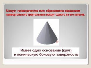 Конус- геометрическое тело, образованное вращением прямоугольного треугольник