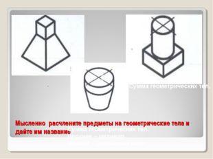 Мысленно расчлените предметы на геометрические тела и дайте им название . Сум