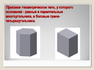 Призма- геометрическое тело, у которого основания - равные и параллельные мно