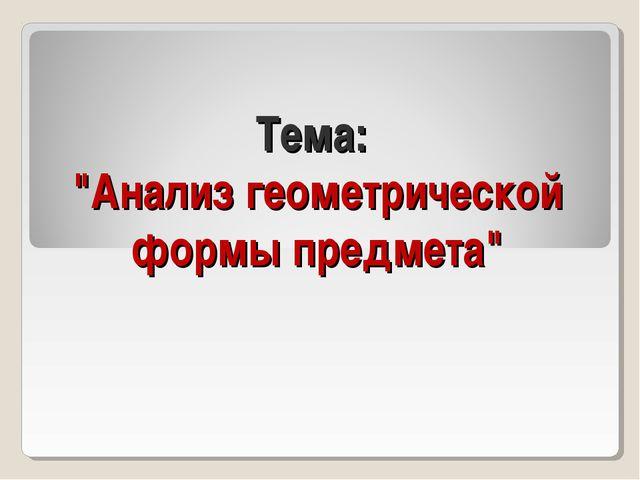 """Тема: """"Анализ геометрической формы предмета"""""""