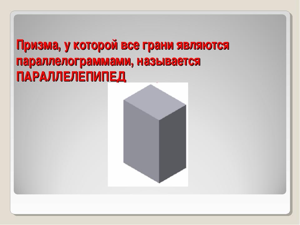 Призма, у которой все грани являются параллелограммами, называется ПАРАЛЛЕЛЕП...
