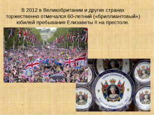 В 2012 в Великобритании и других странах торжественно отмечался 60-летний («б