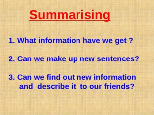 Summarising What information have we get ? Can we make up new sentences? Can