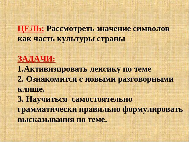 ЦЕЛЬ: Рассмотреть значение символов как часть культуры страны ЗАДАЧИ: Активиз...