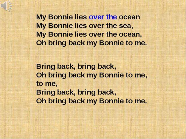 My Bonnie lies over the ocean My Bonnie lies over the sea, My Bonnie lies ove...