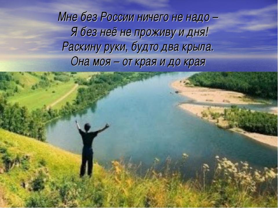 Мне без России ничего не надо – Я без неё не проживу и дня! Раскину руки, буд...