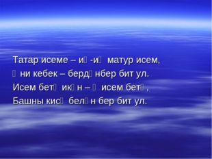 Татар исеме – иң-иң матур исем, Әни кебек – бердәнбер бит ул. Исем бетә икән