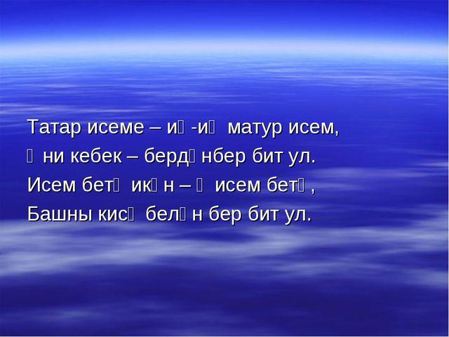 Татар исеме – иң-иң матур исем, Әни кебек – бердәнбер бит ул. Исем бетә икән...