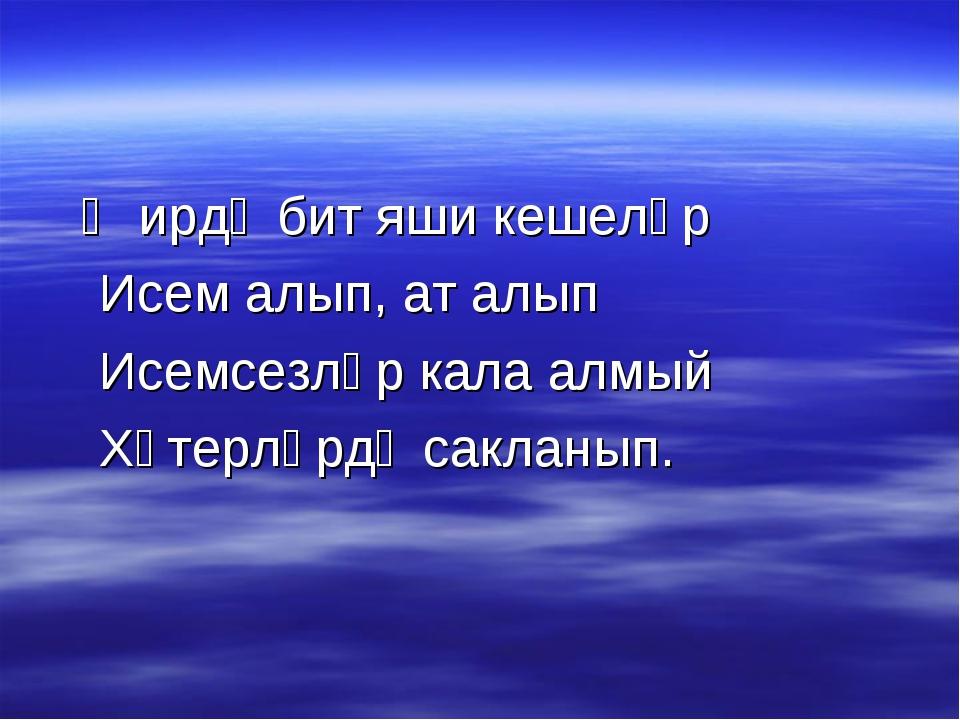 Җирдә бит яши кешеләр Исем алып, ат алып Исемсезләр кала алмый Хәтерләрдә са...