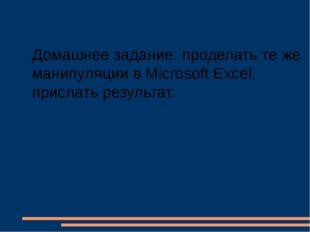 Домашнее задание: проделать те же манипуляции в Microsoft Excel, прислать рез