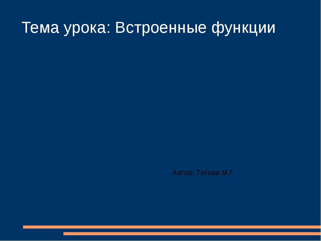 Тема урока: Встроенные функции Автор: Титова М.Г.