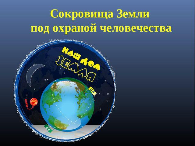 Сокровища Земли под охраной человечества