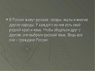 В России живут русские, татары, якуты и многие другие народы. У каждого из ни