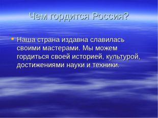 Чем гордится Россия? Наша страна издавна славилась своими мастерами. Мы можем