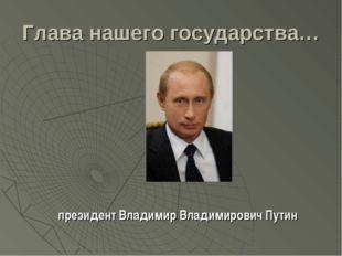 Глава нашего государства… президент Владимир Владимирович Путин