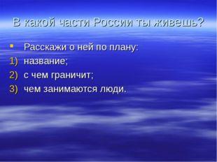 В какой части России ты живешь? Расскажи о ней по плану: название; с чем гран