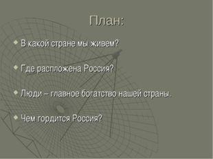 План: В какой стране мы живем? Где распложена Россия? Люди – главное богатств