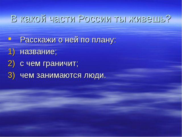 В какой части России ты живешь? Расскажи о ней по плану: название; с чем гран...