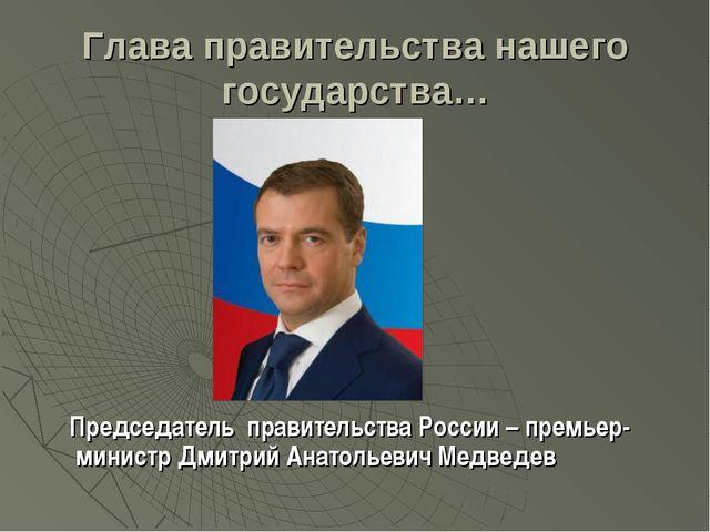 Глава правительства нашего государства… Председатель правительства России – п...