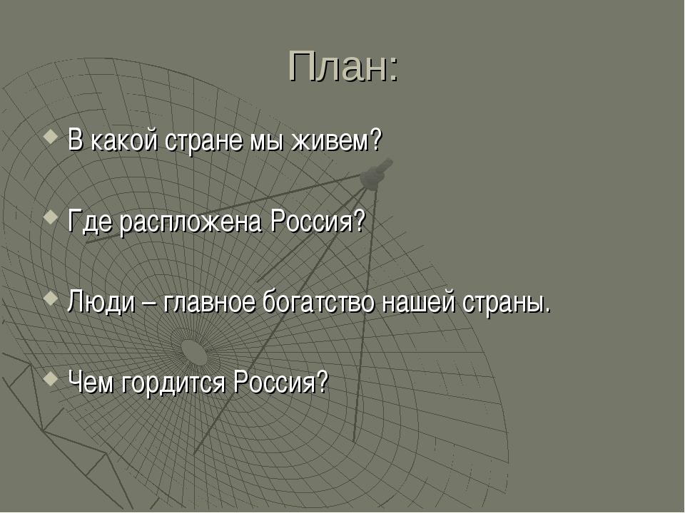 План: В какой стране мы живем? Где распложена Россия? Люди – главное богатств...