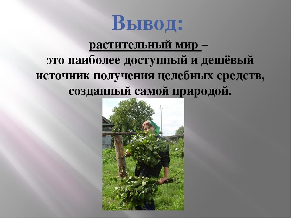 Вывод: растительный мир – это наиболее доступный и дешёвый источник получения...