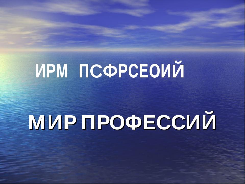 МИР ПРОФЕССИЙ ИРМ ПСФРСЕОИЙ